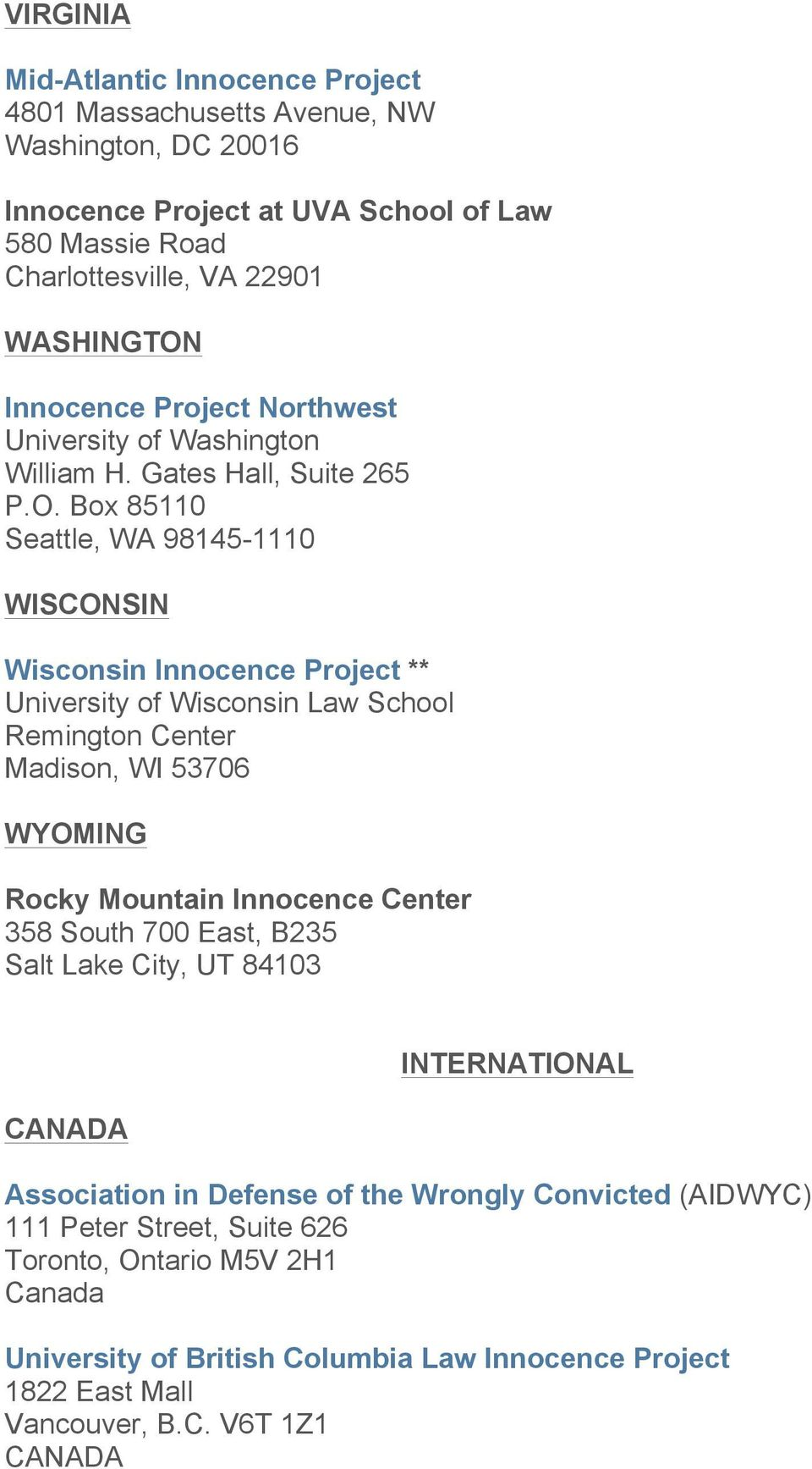 Box 85110 Seattle, WA 98145-1110 WISCONSIN Wisconsin Innocence Project ** University of Wisconsin Law School Remington Center Madison, WI 53706 WYOMING Rocky Mountain Innocence Center