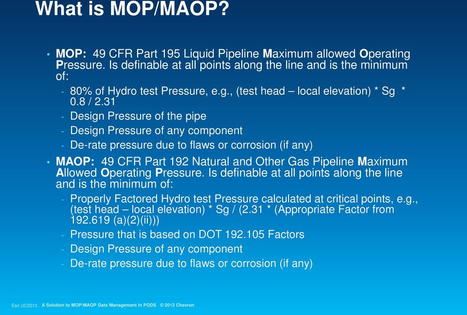 31 - Design Pressure of the pipe - Design Pressure of any component - De-rate pressure due to flaws or corrosion (if any) MAOP: 49 CFR Part 192 Natural and Other Gas Pipeline Maximum Allowed