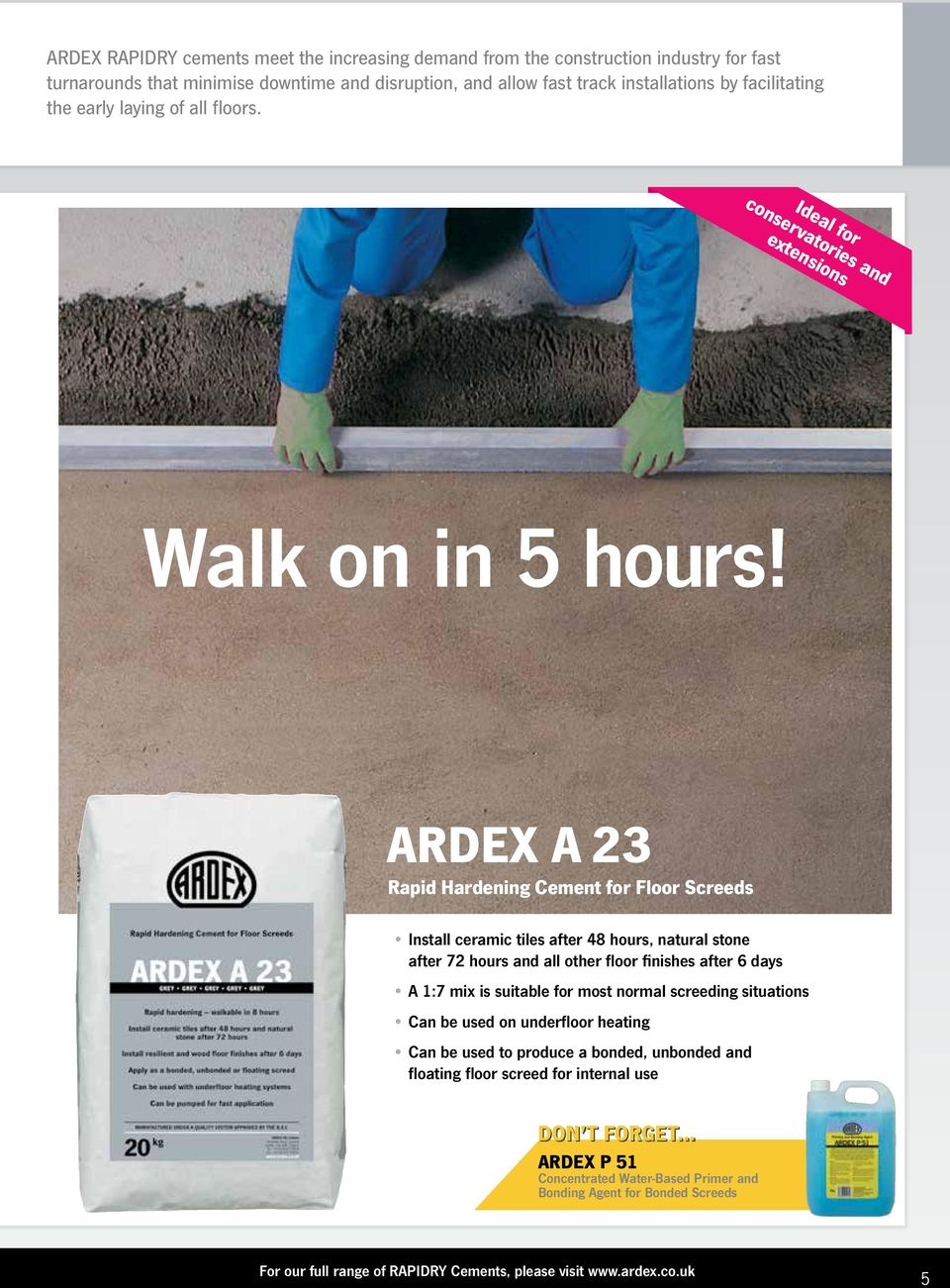 ARDEX A 23 Rapid Hardening Cement for Floor Screeds Install ceramic tiles after 48 hours, natural stone after 72 hours and all other floor finishes after 6 days A 1:7 mix is suitable for most