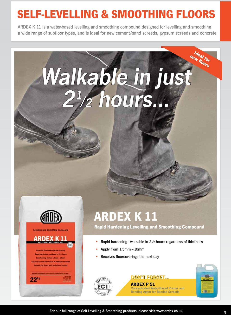 .. Ideal for new floors ARDEX K 11 Rapid Hardening Levelling and Smoothing Compound Rapid hardening - walkable in 2½ hours regardless of thickness Apply from 1.