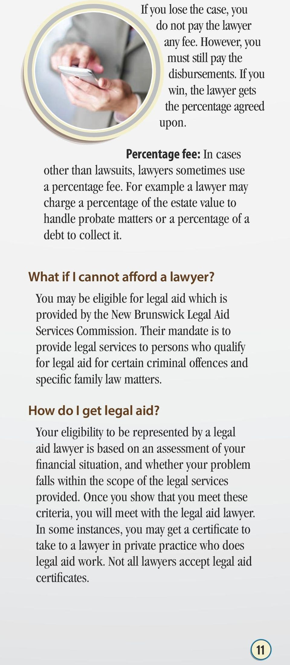 For example a lawyer may charge a percentage of the estate value to handle probate matters or a percentage of a debt to collect it. What if I cannot afford a lawyer?