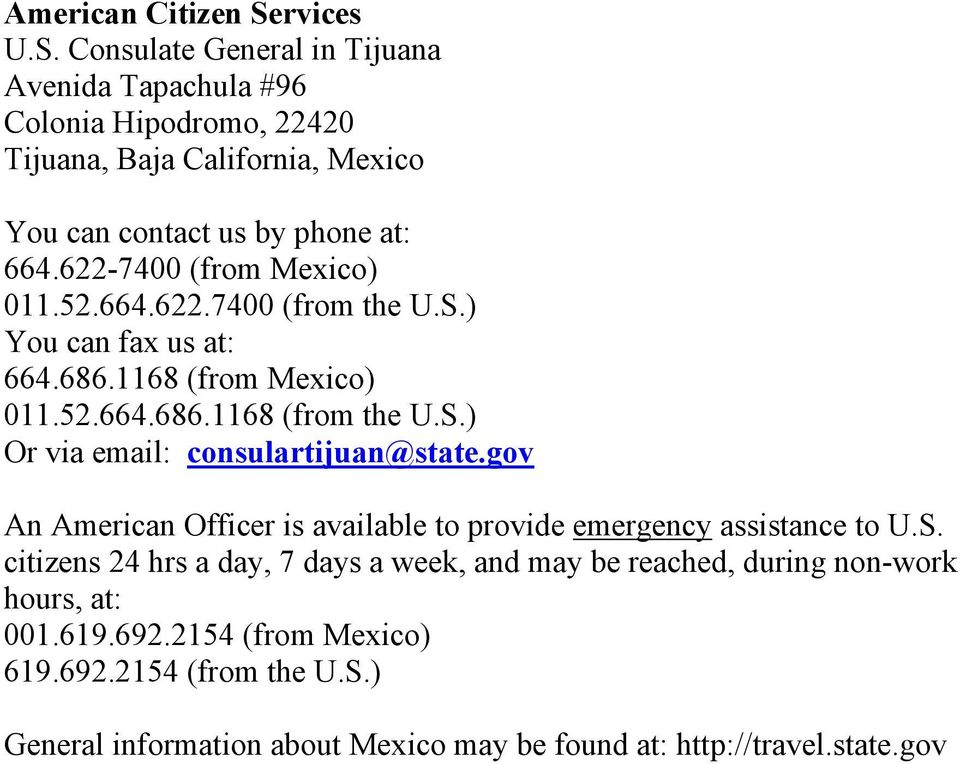 622-7400 (from Mexico) 011.52.664.622.7400 (from the U.S.) You can fax us at: 664.686.1168 (from Mexico) 011.52.664.686.1168 (from the U.S.) Or via email: consulartijuan@state.