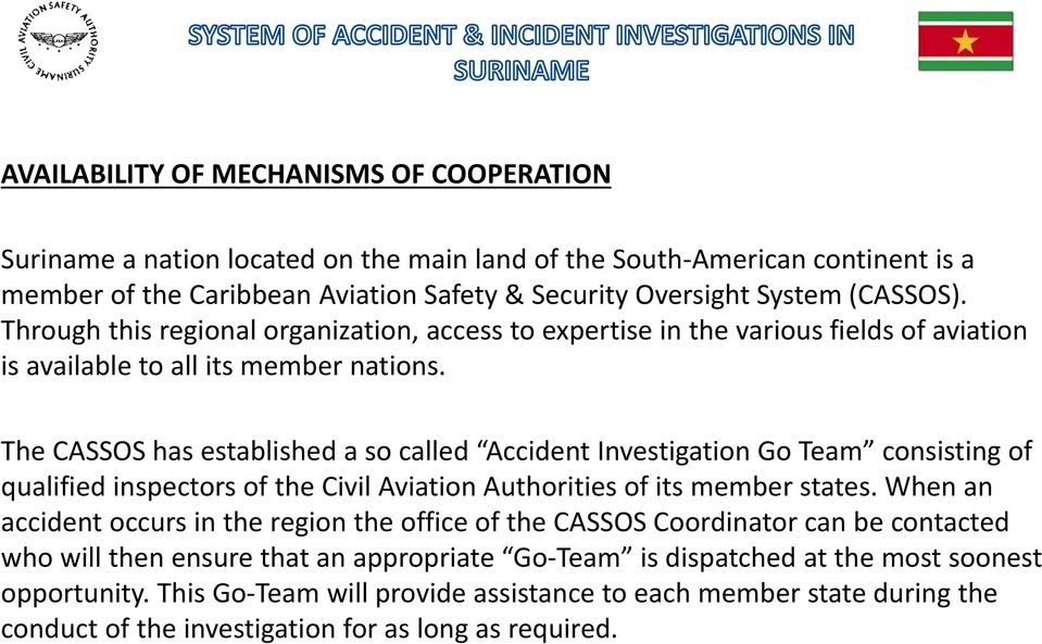 The CASSOS has established a so called Accident Investigation Go Team consisting of qualified inspectors of the Civil Aviation Authorities of its member states.