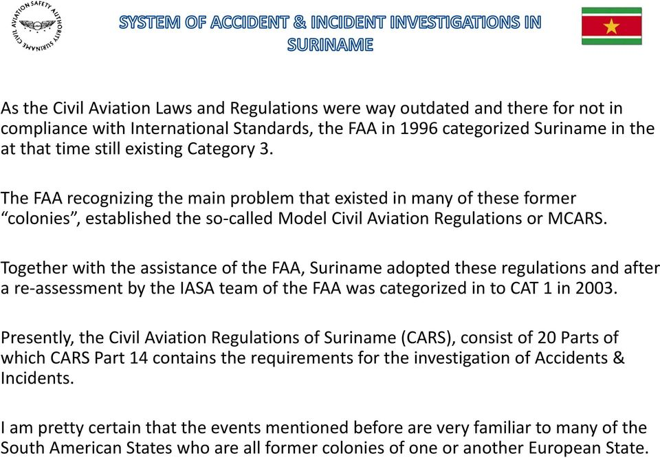 Together with the assistance of the FAA, Suriname adopted these regulations and after a re assessment by the IASA team of the FAA was categorized in to CAT 1 in 2003.