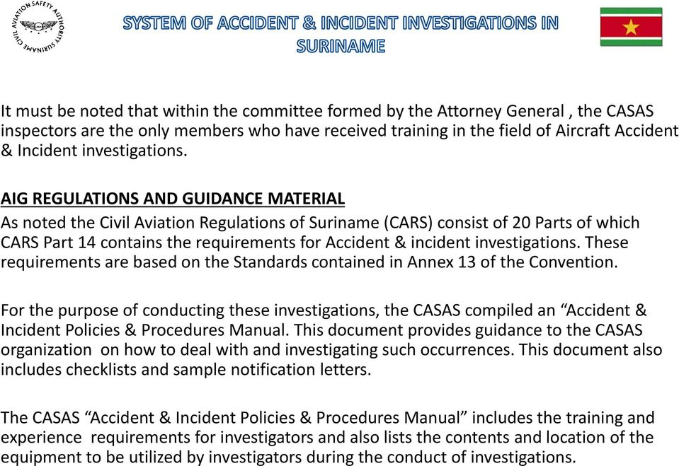 AIG REGULATIONS AND GUIDANCE MATERIAL As noted the Civil Aviation Regulations of Suriname (CARS) consist of 20 Parts of which CARS Part 14 contains the requirements for Accident & incident  These