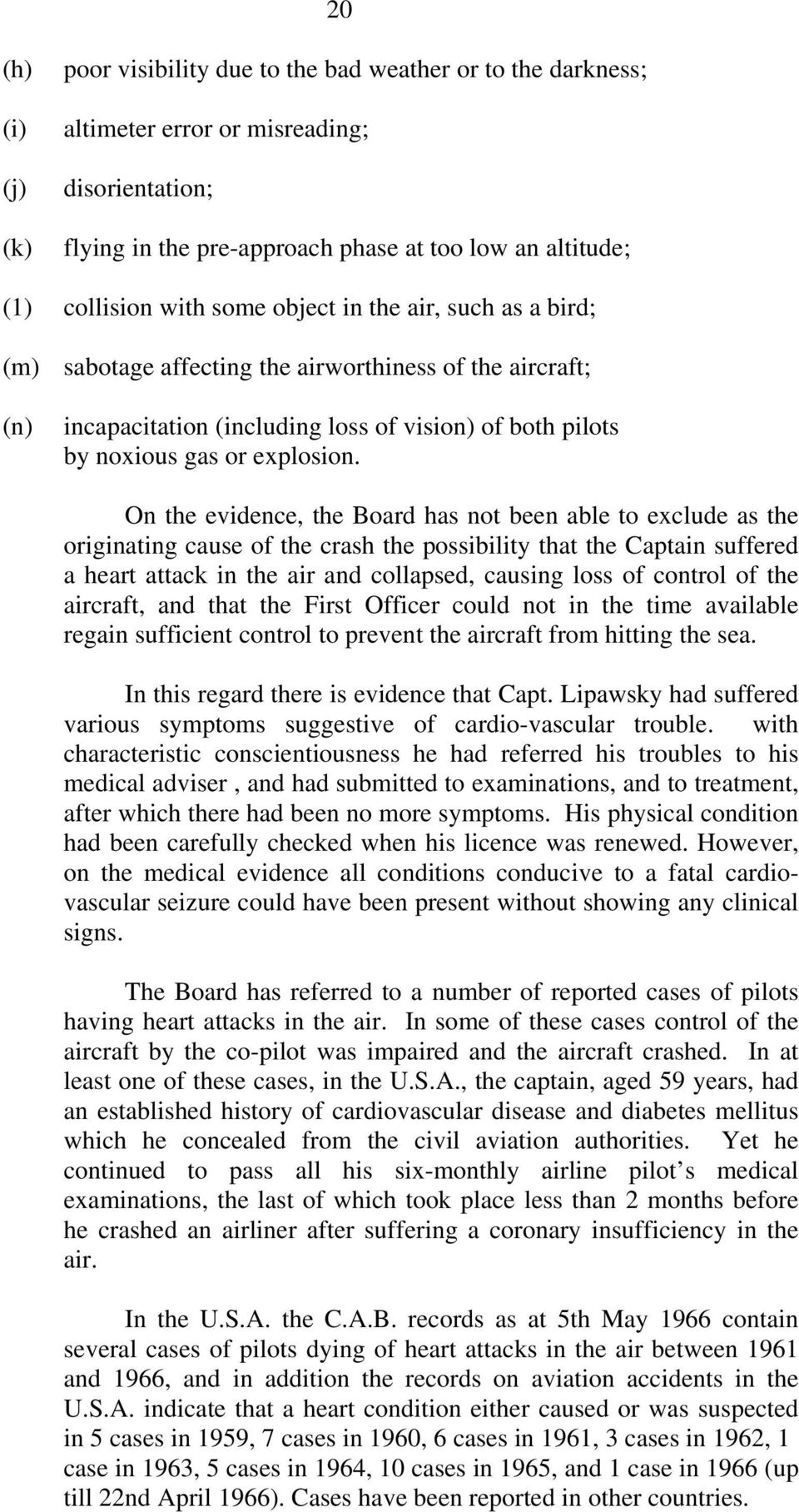 On the evidence, the Board has not been able to exclude as the originating cause of the crash the possibility that the Captain suffered a heart attack in the air and collapsed, causing loss of
