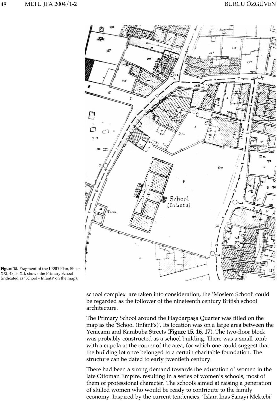 The Primary School around the Haydarpaþa Quarter was titled on the map as the School (Infant s). Its location was on a large area between the Yenicami and Karabuba Streets (Figure 15, 16, 17).