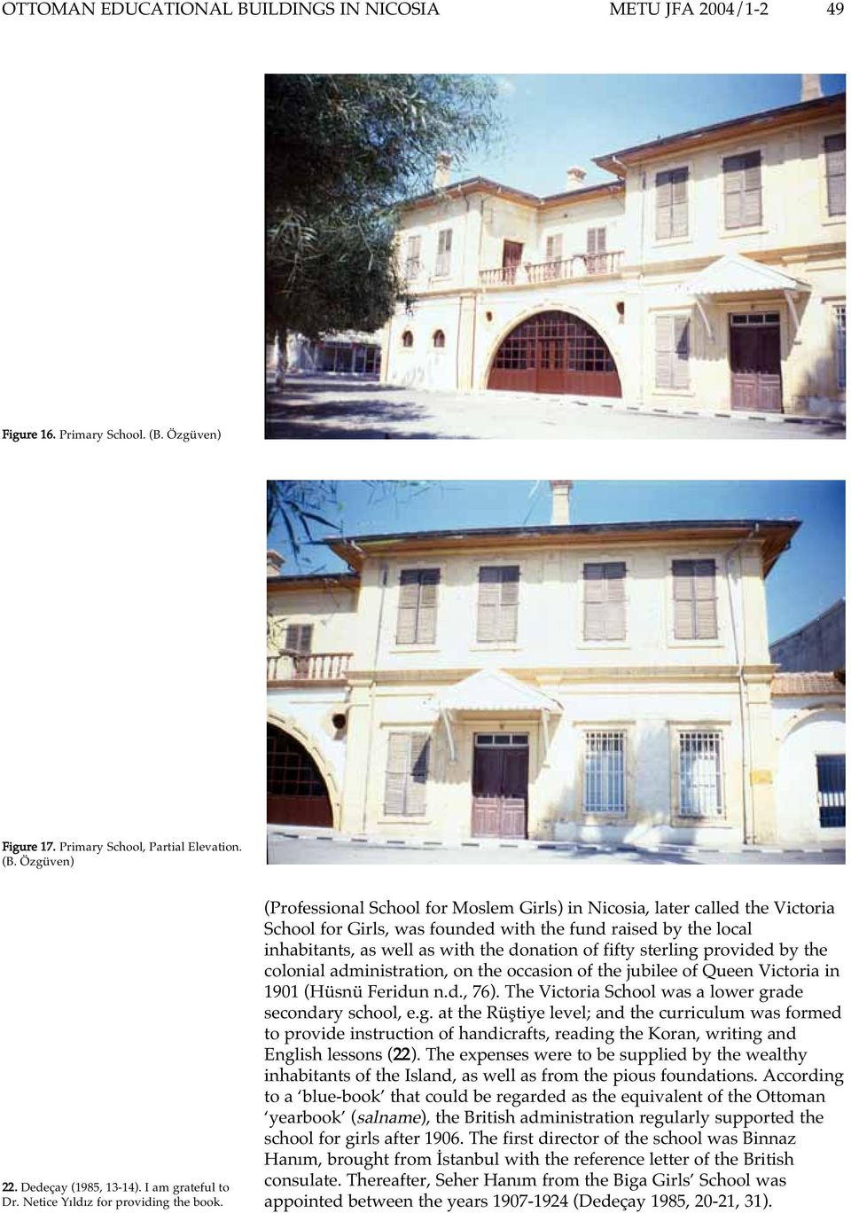 (Professional School for Moslem Girls) in Nicosia, later called the Victoria School for Girls, was founded with the fund raised by the local inhabitants, as well as with the donation of fifty