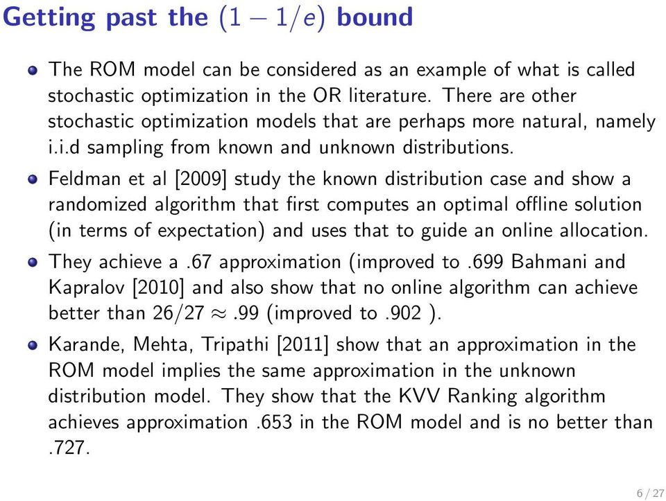 Feldman et al [2009] study the known distribution case and show a randomized algorithm that first computes an optimal offline solution (in terms of expectation) and uses that to guide an online