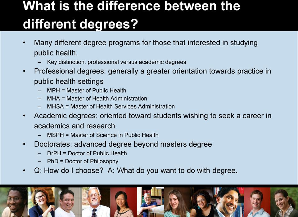 Health MHA = Master of Health Administration MHSA = Master of Health Services Administration Academic degrees: oriented toward students wishing to seek a career in academics