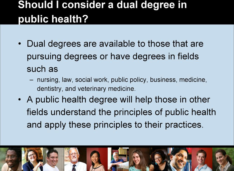 nursing, law, social work, public policy, business, medicine, dentistry, and veterinary medicine.