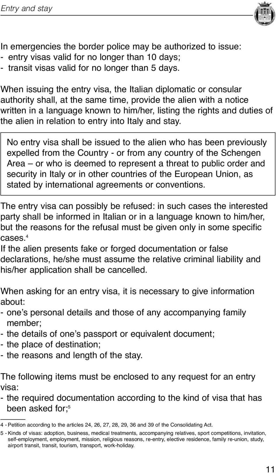 relation to entry into Italy and stay No entry visa shall be issued to the alien who has been previously expelled from the Country - or from any country of the Schengen Area or who is deemed to