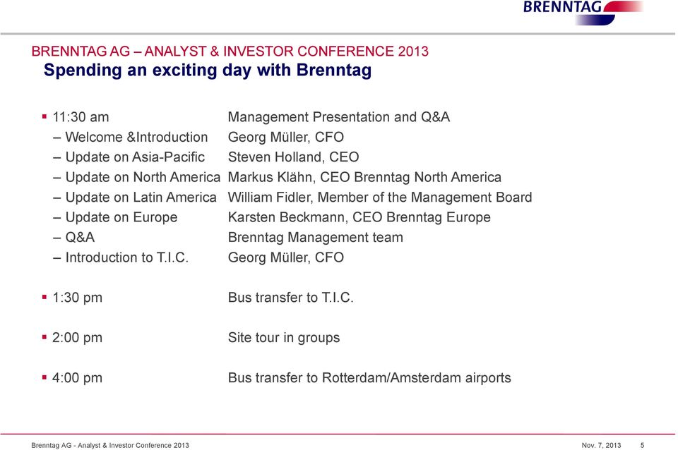 Member of the Management Board Update on Europe Karsten Beckmann, CEO Brenntag Europe Q&A Brenntag Management team Introduction to T.I.C. Georg Müller, CFO 1:30 pm Bus transfer to T.