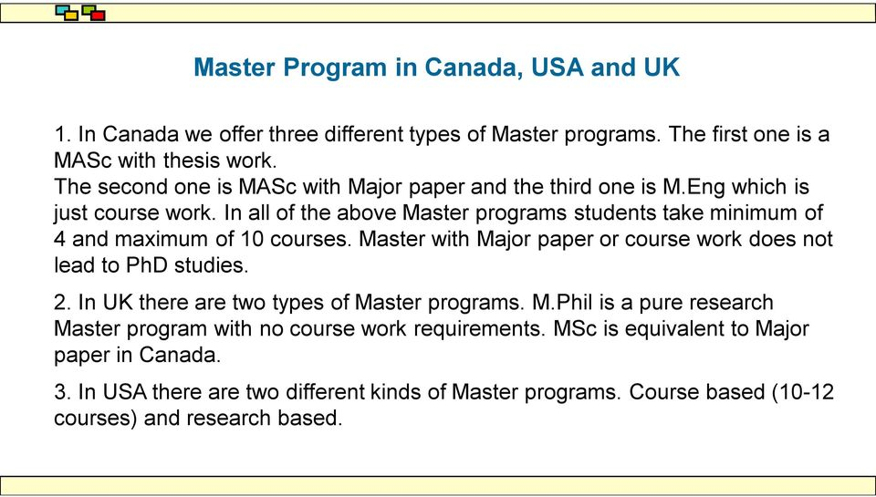 In all of the above Master programs students take minimum of 4 and maximum of 10 courses. Master with Major paper or course work does not lead to PhD studies. 2.