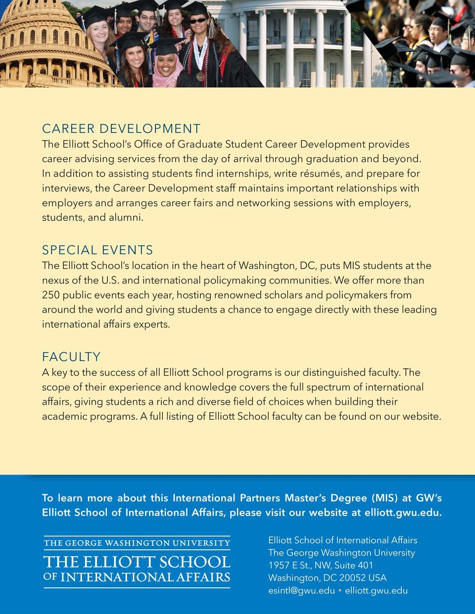 and networking sessions with employers, students, and alumni. SPECIAL EVENTS The Elliott School s location in the heart of Washington, DC, puts MIS students at the nexus of the U.S. and international policymaking communities.