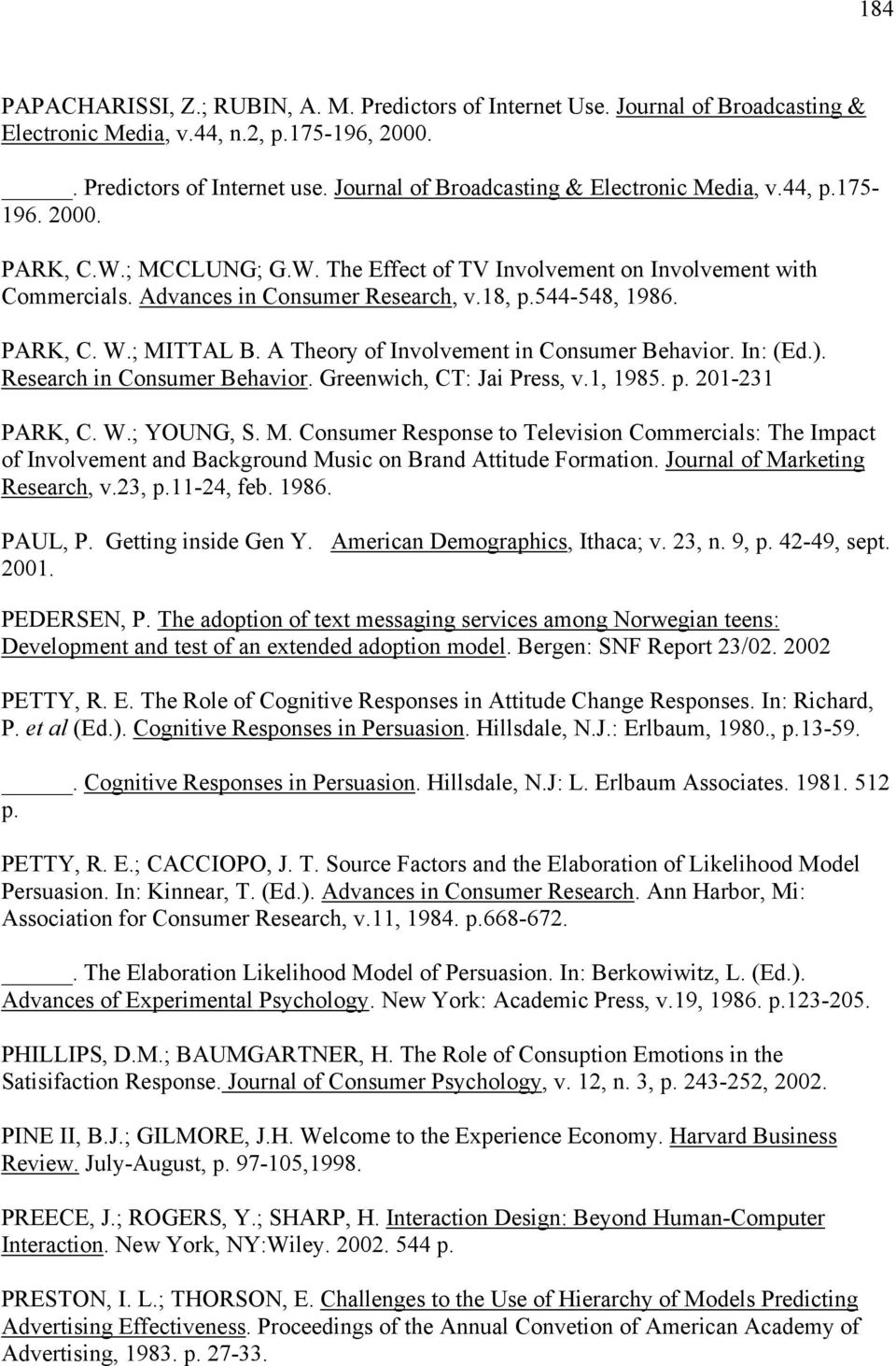 544-548, 1986. PARK, C. W.; MITTAL B. A Theory of Involvement in Consumer Behavior. In: (Ed.). Research in Consumer Behavior. Greenwich, CT: Jai Press, v.1, 1985. p. 201-231 PARK, C. W.; YOUNG, S. M. Consumer Response to Television Commercials: The Impact of Involvement and Background Music on Brand Attitude Formation.