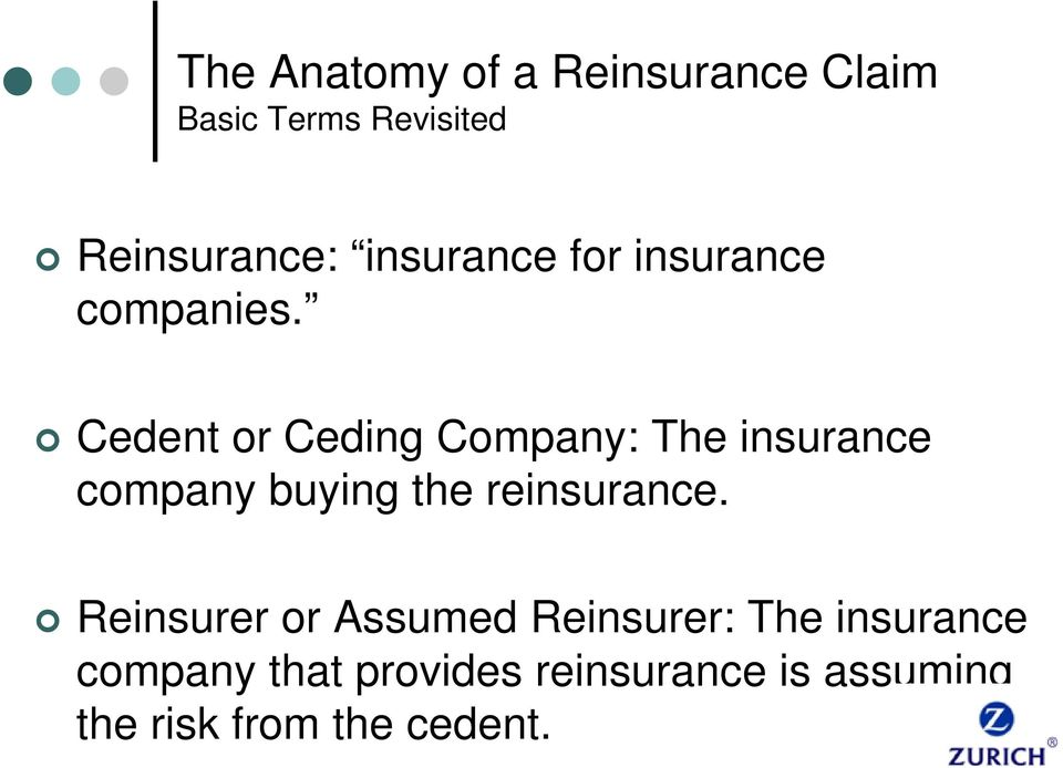 Cedent or Ceding Company: The insurance company buying the reinsurance.