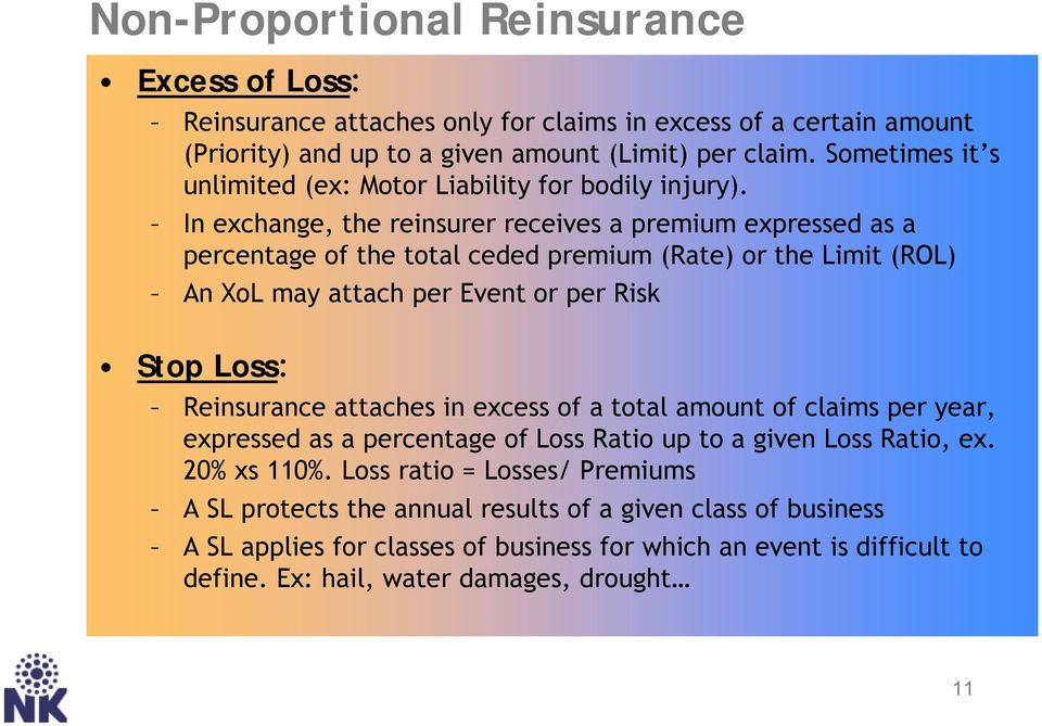 In exchange, the reinsurer receives a premium expressed as a percentage of the total ceded premium (Rate) or the Limit (ROL) An XoL may attach per Event or per Risk Stop Loss: Reinsurance
