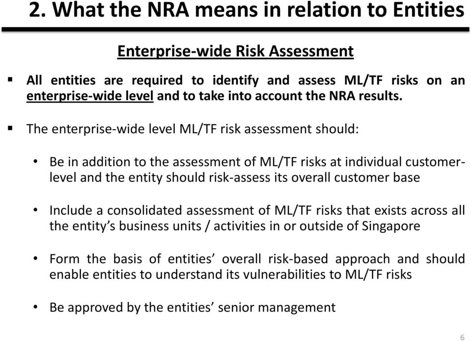 The enterprise-wide level ML/TF risk assessment should: Be in addition to the assessment of ML/TF risks at individual customerlevel and the entity should risk-assess its overall