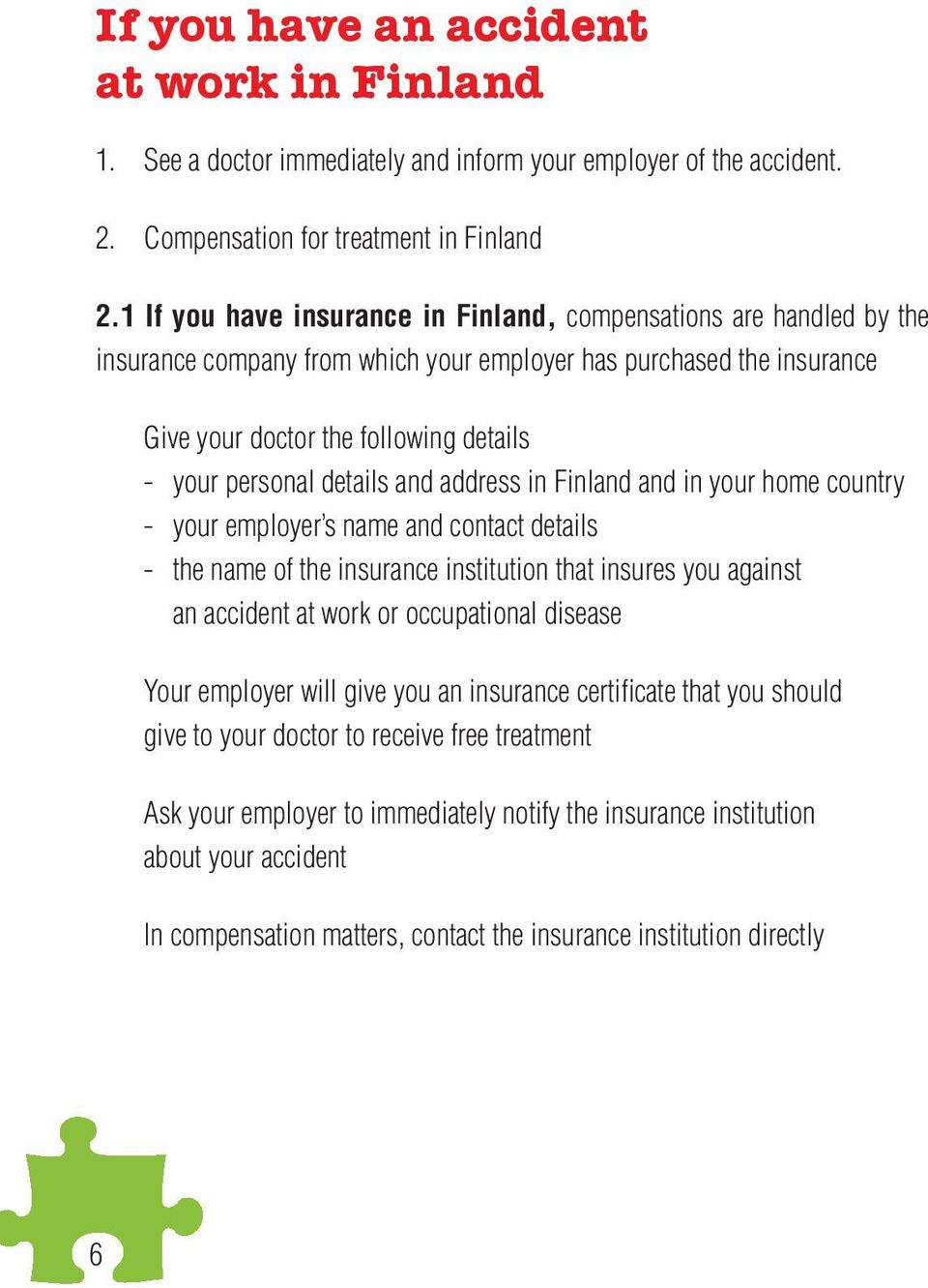 details and address in Finland and in your home country - your employer s name and contact details - the name of the insurance institution that insures you against an accident at work or occupational