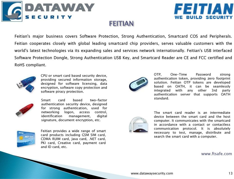 Feitian's USB interfaced Software Protection Dongle, Strong Authentication USB Key, and Smartcard Reader are CE and FCC certified and RoHS compliant.