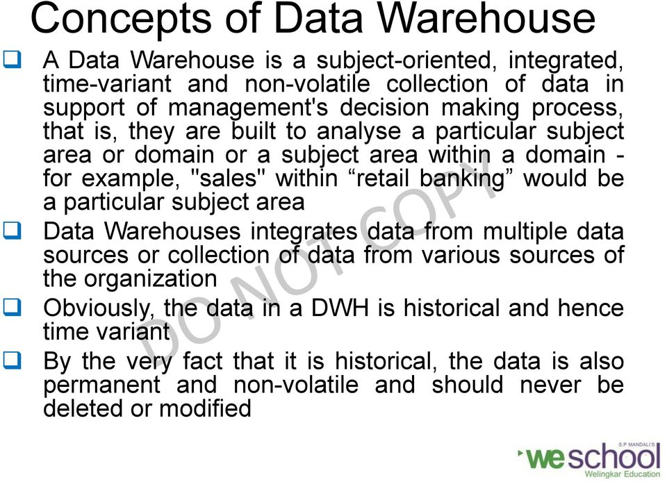 would be a particular subject area Data Warehouses integrates data from multiple data sources or collection of data from various sources of the organization Obviously,