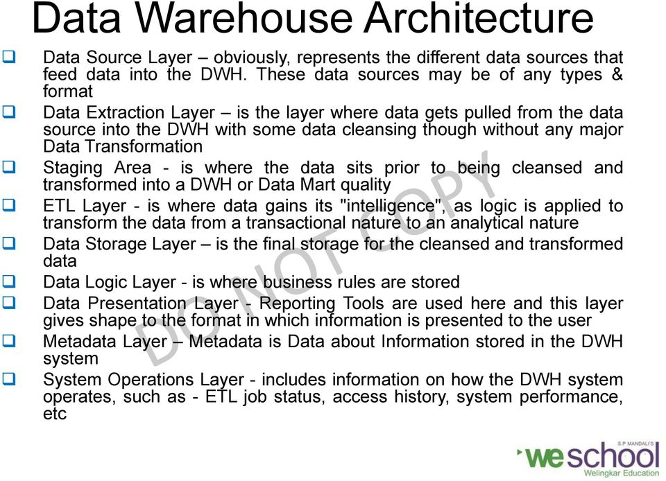 "Transformation Staging Area - is where the data sits prior to being cleansed and transformed into a DWH or Data Mart quality ETL Layer - is where data gains its ""intelligence"", as logic is applied to"