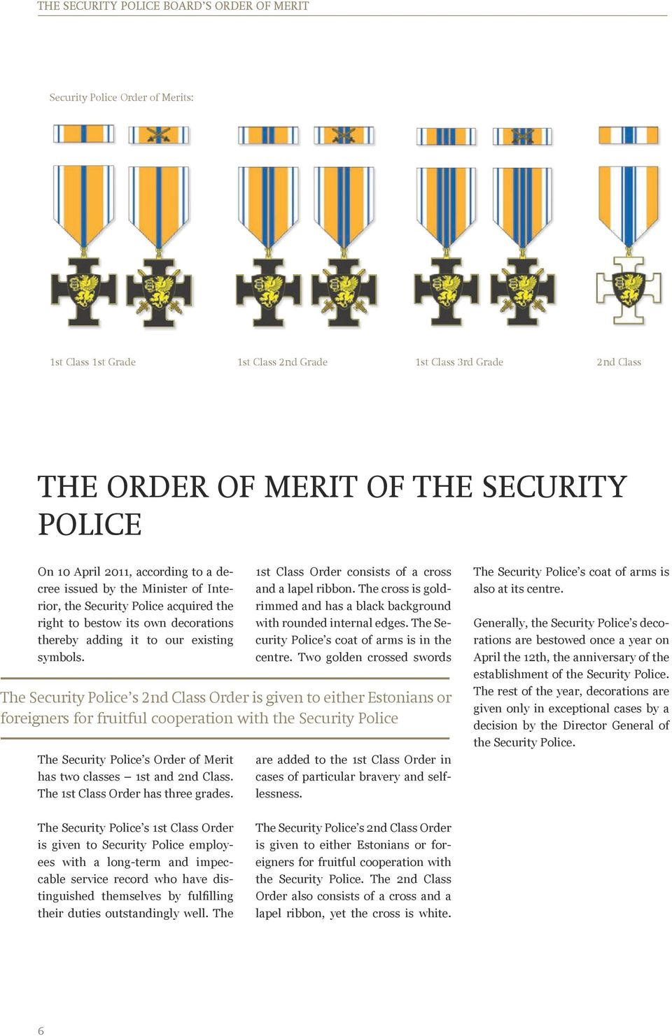 The Security Police s Order of Merit has two classes 1st and 2nd Class. The 1st Class Order has three grades. 1st Class Order consists of a cross and a lapel ribbon.