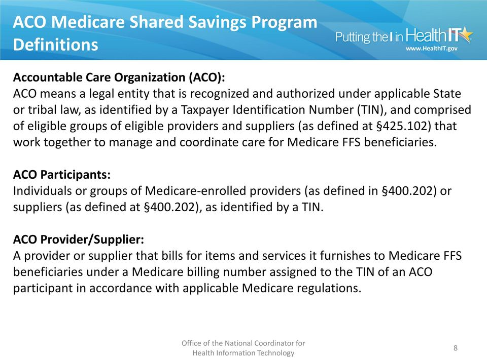 102) that work together to manage and coordinate care for Medicare FFS beneficiaries. ACO Participants: Individuals or groups of Medicare-enrolled providers (as defined in 400.