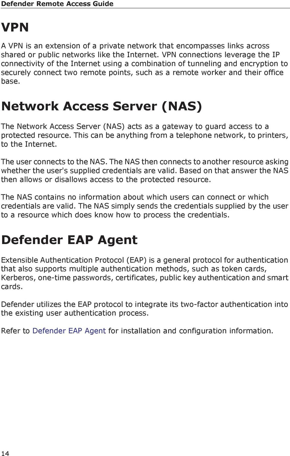 Network Access Server (NAS) The Network Access Server (NAS) acts as a gateway to guard access to a protected resource. This can be anything from a telephone network, to printers, to the Internet.