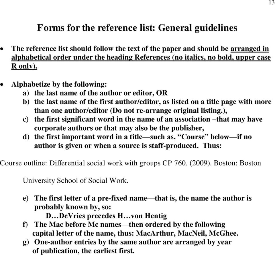 Alphabetize by the following: a) the last name of the author or editor, OR b) the last name of the first author/editor, as listed on a title page with more than one author/editor (Do not re-arrange