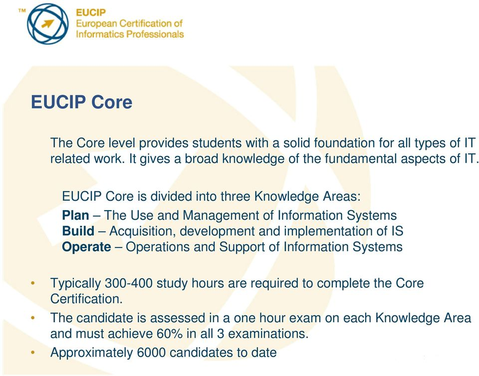 EUCIP Core is divided into three Knowledge Areas: Plan The Use and Management of Information Systems Build Acquisition, development and implementation