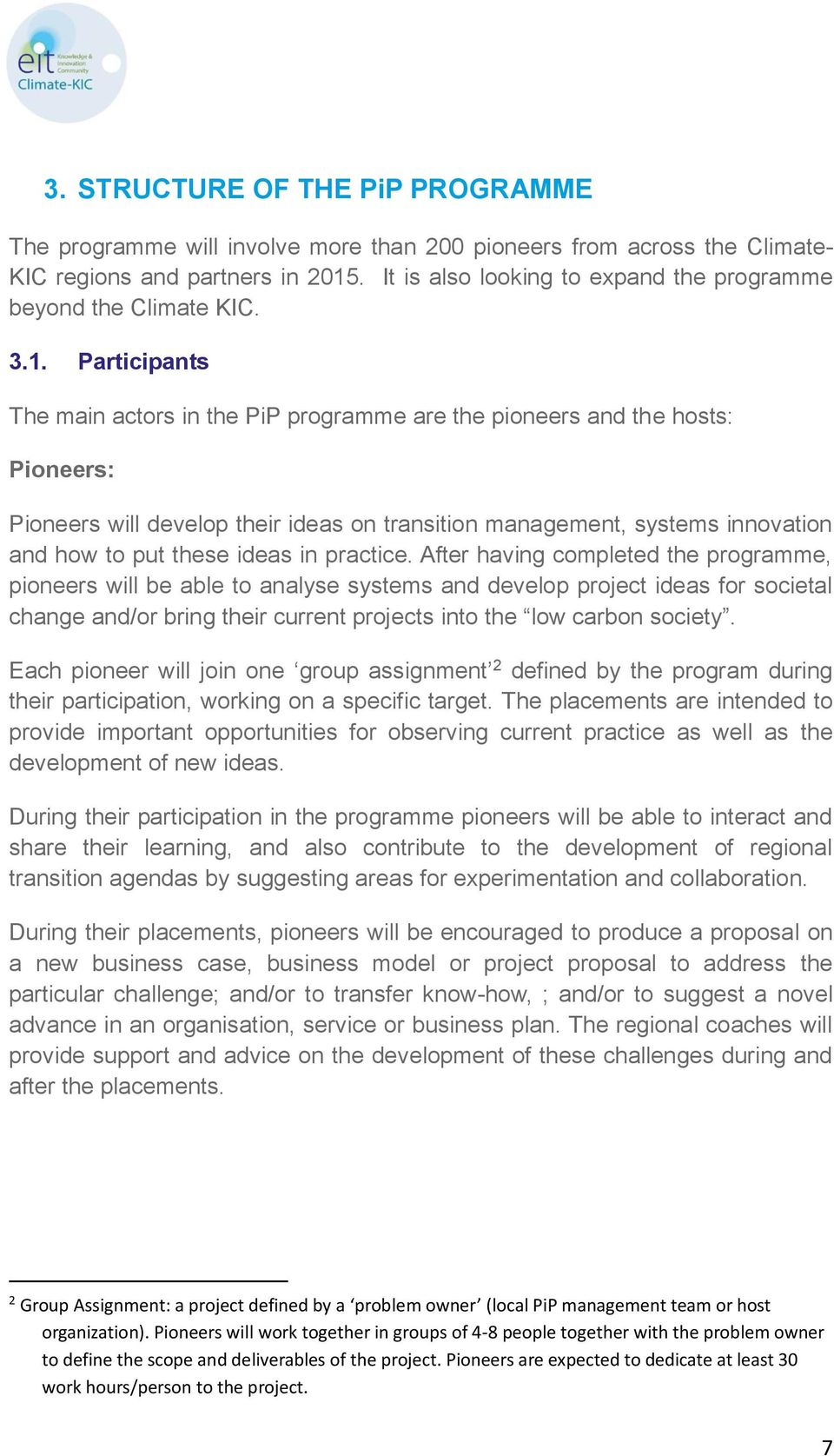 Participants The main actors in the PiP programme are the pioneers and the hosts: Pioneers: Pioneers will develop their ideas on transition management, systems innovation and how to put these ideas