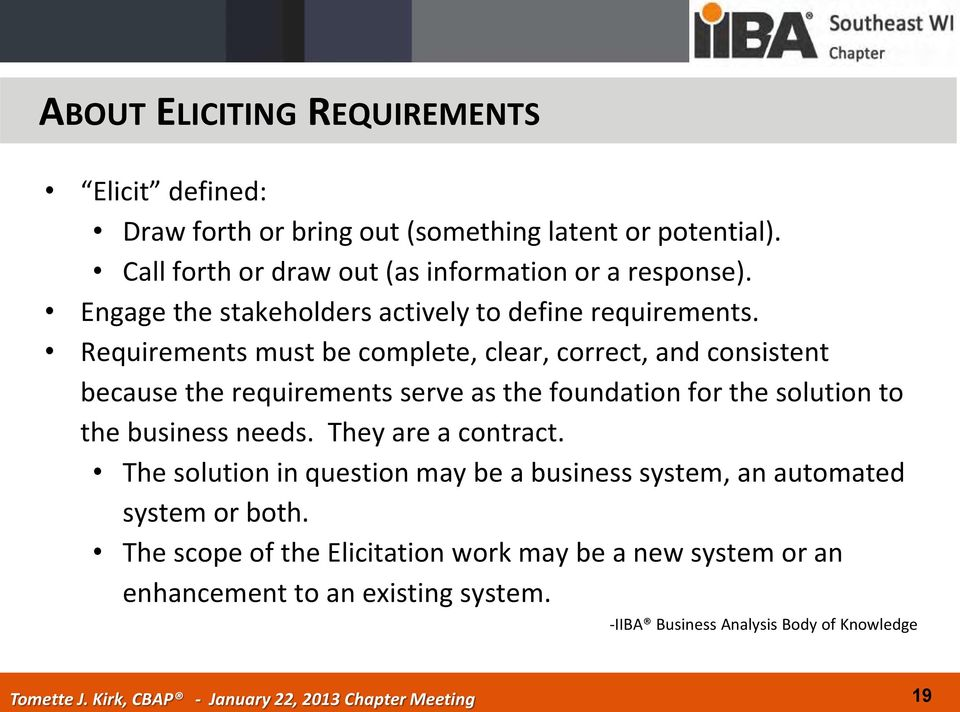 Requirements must be complete, clear, correct, and consistent because the requirements serve as the foundation for the solution to the business needs.