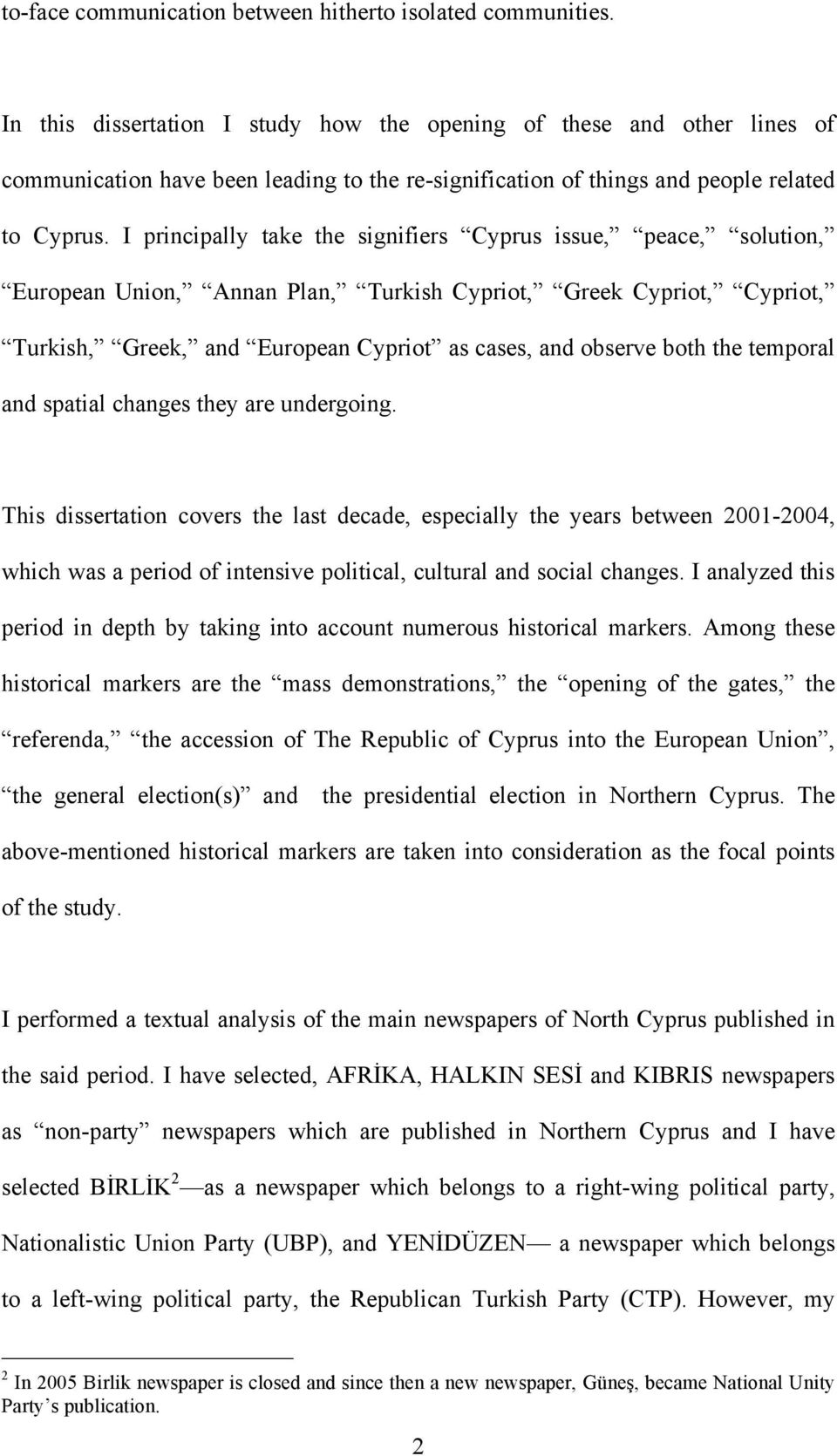 I principally take the signifiers Cyprus issue, peace, solution, European Union, Annan Plan, Turkish Cypriot, Greek Cypriot, Cypriot, Turkish, Greek, and European Cypriot as cases, and observe both
