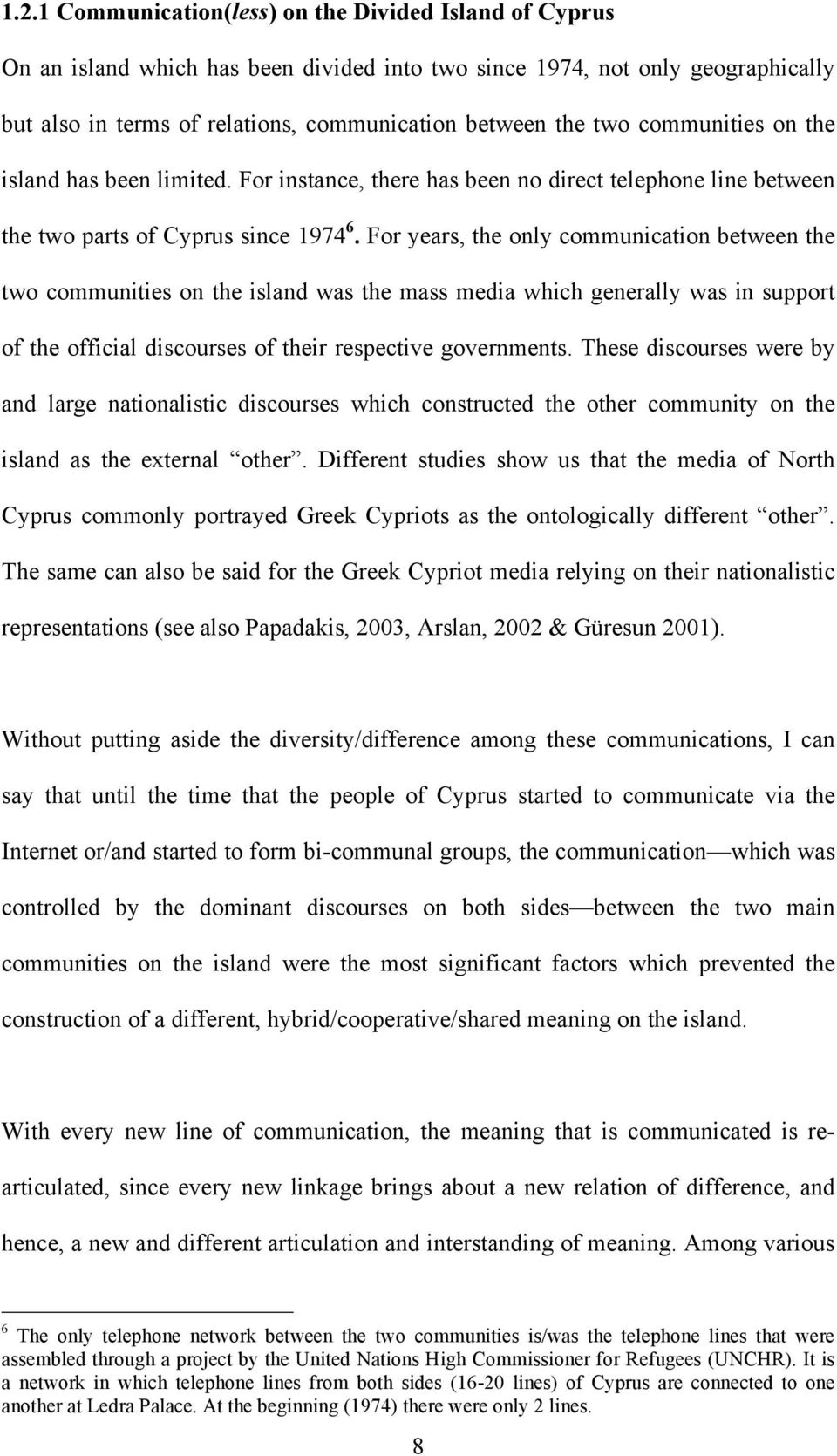 For years, the only communication between the two communities on the island was the mass media which generally was in support of the official discourses of their respective governments.