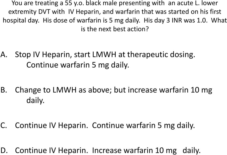 His dose of warfarin is 5 mg daily. His day 3 INR was 1.0. What is the next best action? A.