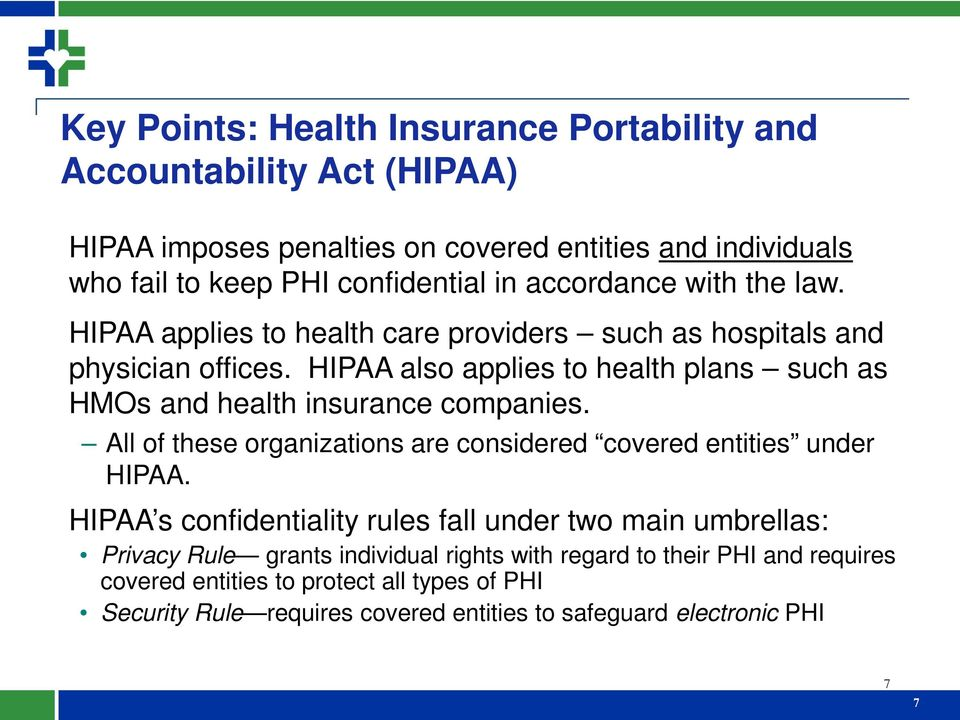 HIPAA also applies to health plans such as HMOs and health insurance companies. All of these organizations are considered covered entities under HIPAA.