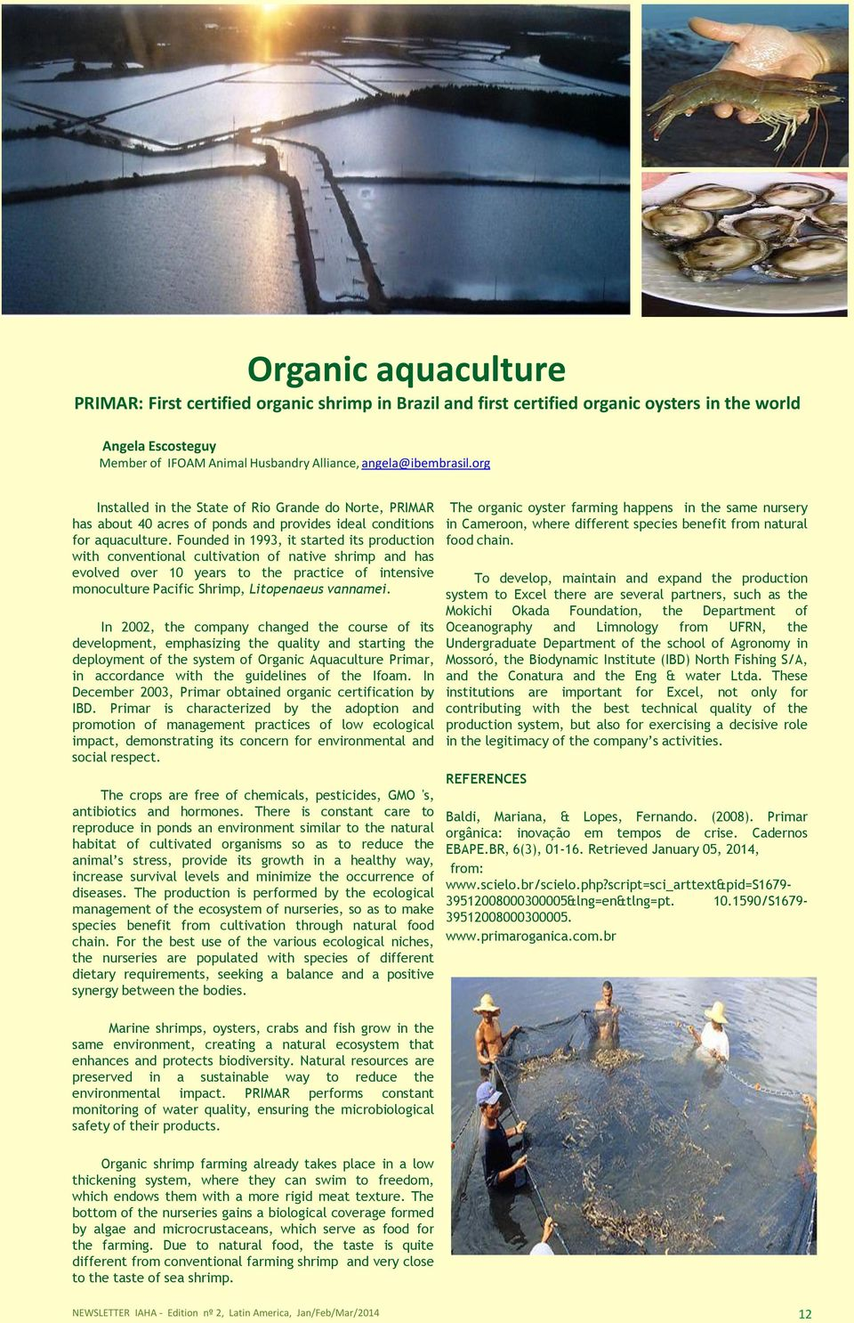 Founded in 1993, it started its production with conventional cultivation of native shrimp and has evolved over 10 years to the practice of intensive monoculture Pacific Shrimp, Litopenaeus vannamei.