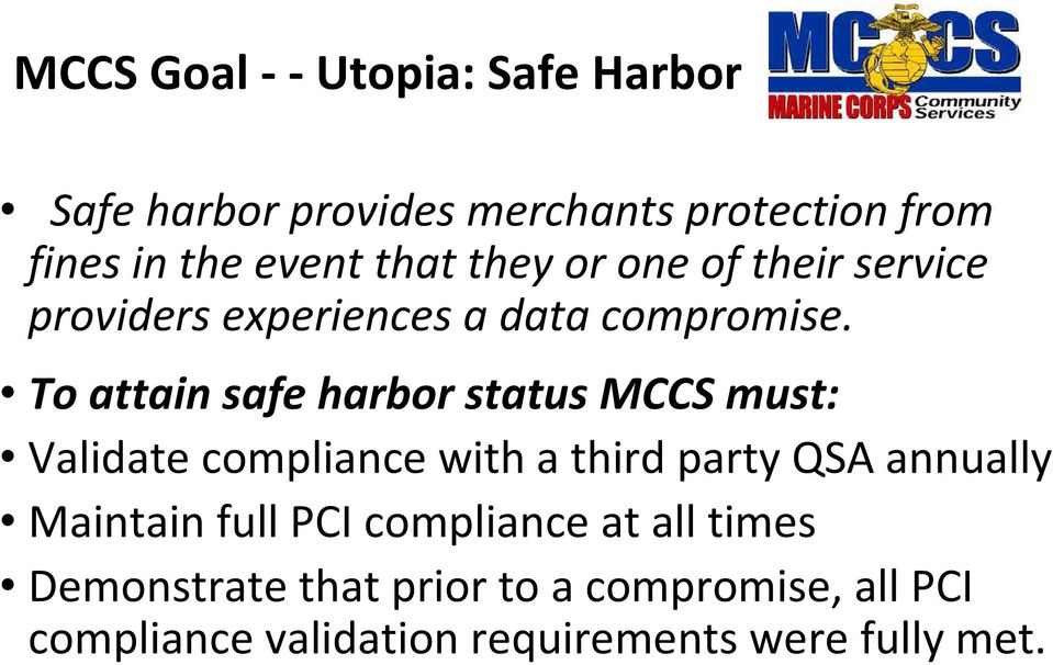 To attain safe harbor status MCCS must: Validate compliance with a third party QSA annually Maintain