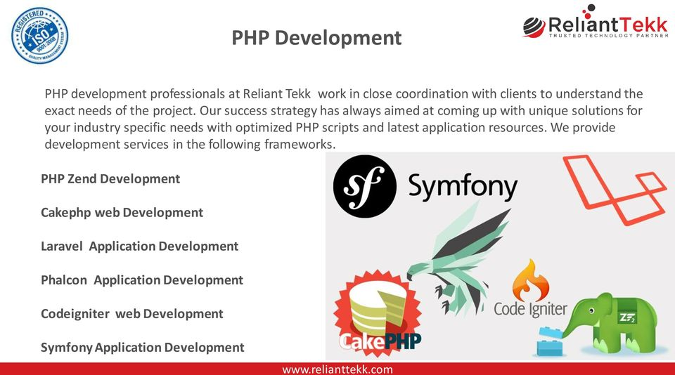 Our success strategy has always aimed at coming up with unique solutions for your industry specific needs with optimized PHP scripts and