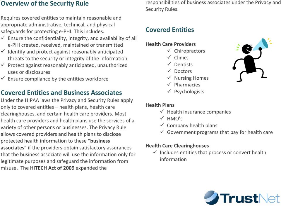 security or integrity of the information Protect against reasonably anticipated, unauthorized uses or disclosures Ensure compliance by the entities workforce Covered Entities and Business Associates