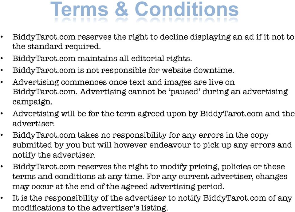 com and the advertiser. BiddyTarot.com takes no responsibility for any errors in the copy submitted by you but will however endeavour to pick up any errors and notify the advertiser. BiddyTarot.com reserves the right to modify pricing, policies or these terms and conditions at any time.