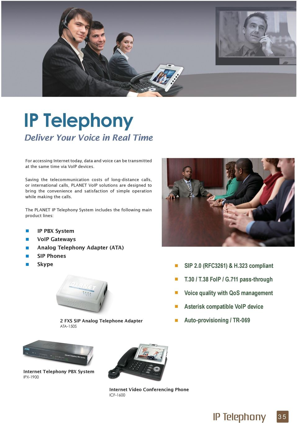 the calls. The PLANET IP Telephony System includes the following main product lines: IP PBX System VoIP Gateways Analog Telephony Adapter (ATA) SIP s Skype SIP 2.0 (RFC3261) & H.323 compliant T.