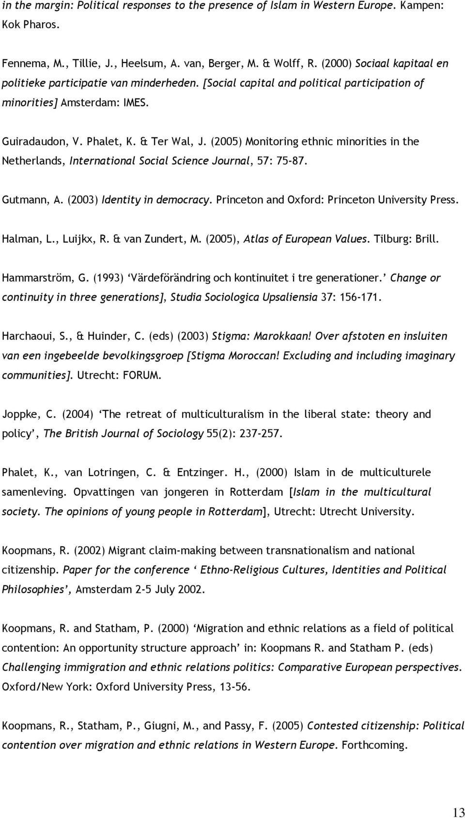(2005) Monitoring ethnic minorities in the Netherlands, International Social Science Journal, 57: 75-87. Gutmann, A. (2003) Identity in democracy. Princeton and Oxford: Princeton University Press.