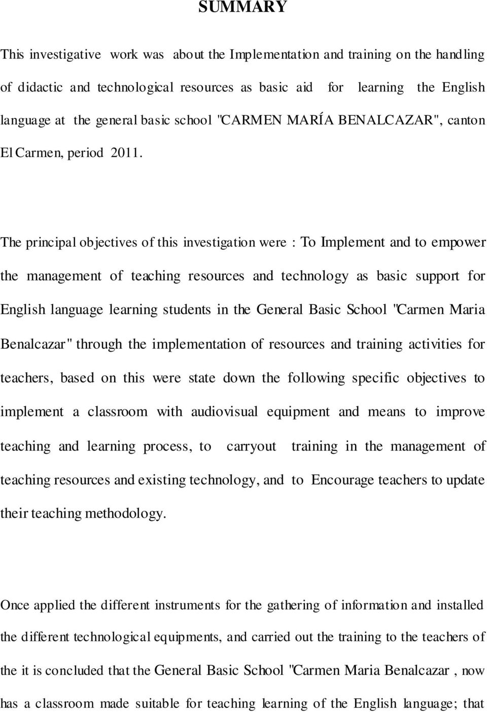 The principal objectives of this investigation were : To Implement and to empower the management of teaching resources and technology as basic support for English language learning students in the