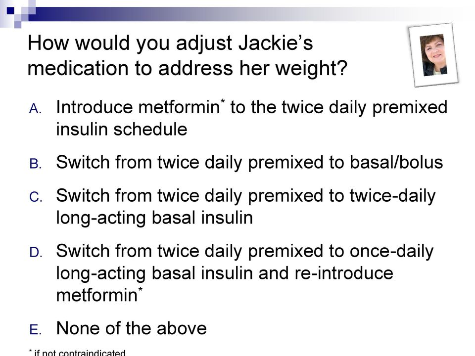 Switch from twice daily premixed to basal/bolus C.