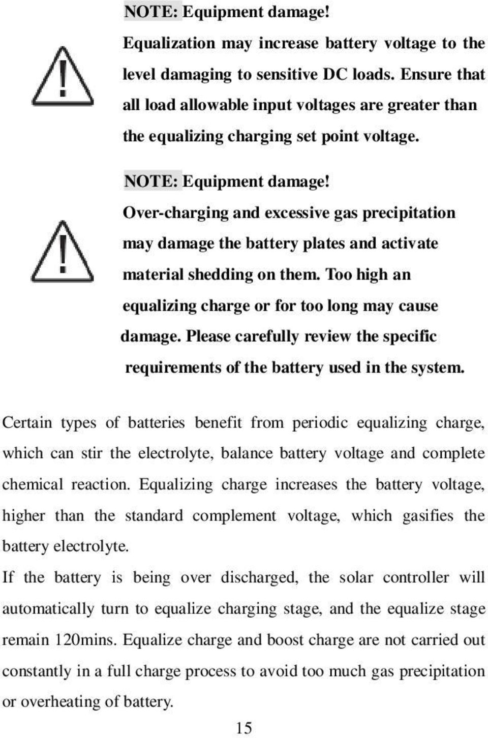 Over-charging and excessive gas precipitation may damage the battery plates and activate material shedding on them. Too high an equalizing charge or for too long may cause damage.