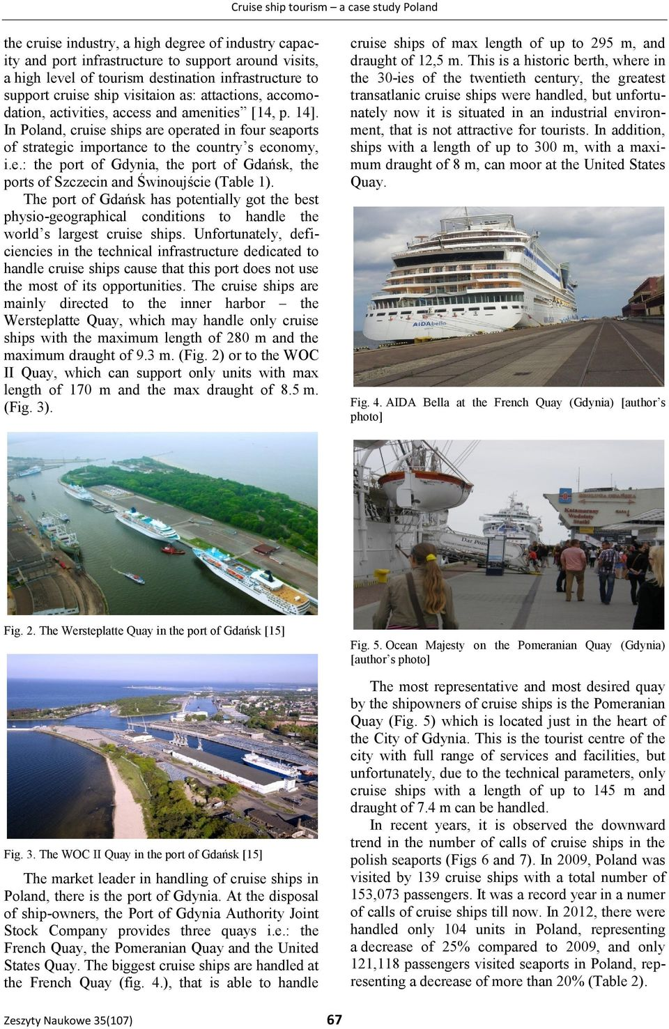 In Poland, cruise ships are operated in four seaports of strategic importance to the country s economy, i.e.: the port of Gdynia, the port of Gdańsk, the ports of Szczecin and Świnoujście (Table 1).