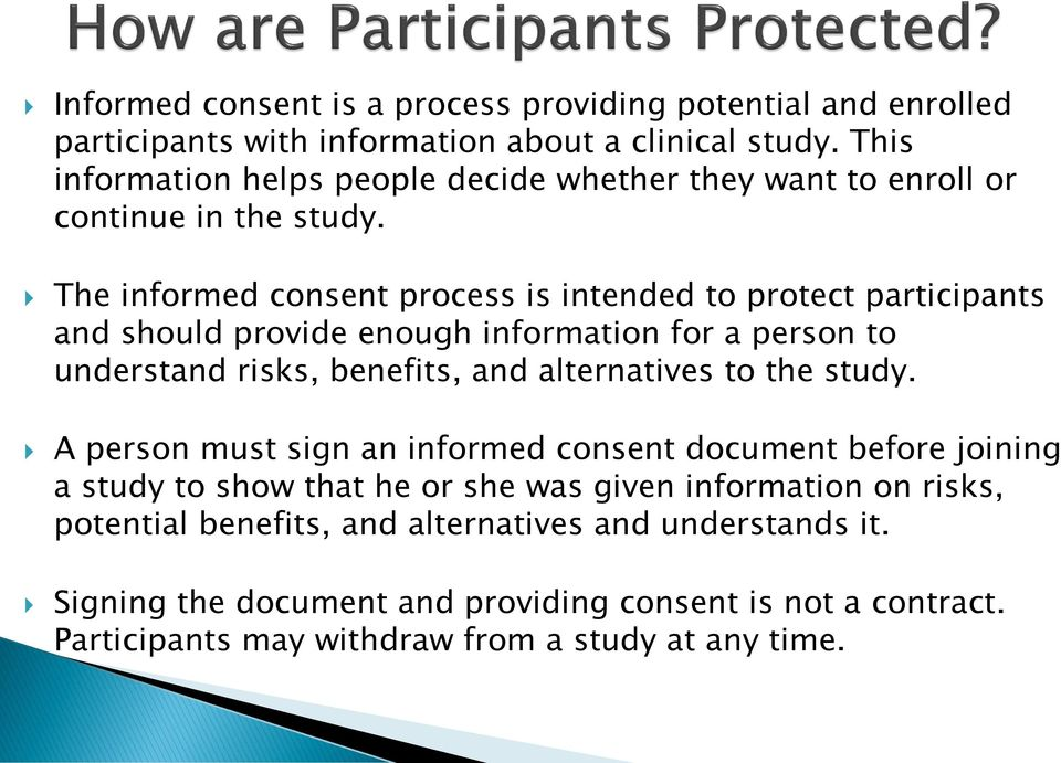 The informed consent process is intended to protect participants and should provide enough information for a person to understand risks, benefits, and alternatives to the